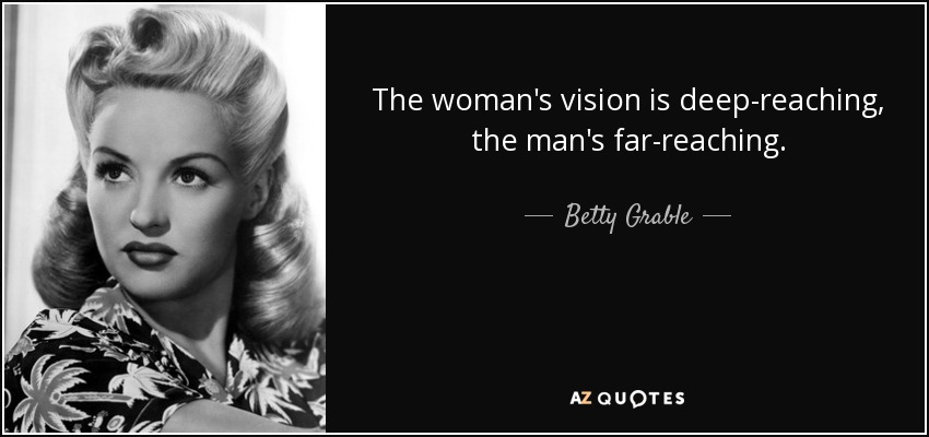 The woman's vision is deep-reaching, the man's far-reaching. - Betty Grable