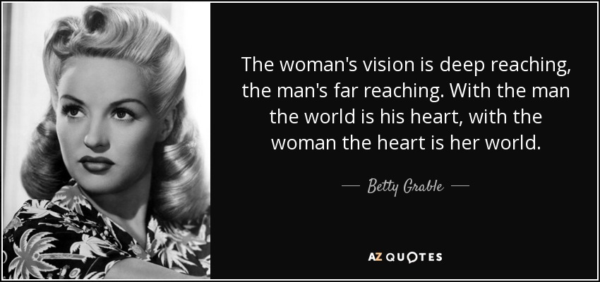 The woman's vision is deep reaching, the man's far reaching. With the man the world is his heart, with the woman the heart is her world. - Betty Grable