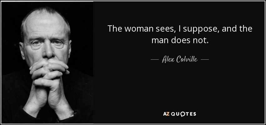The woman sees, I suppose, and the man does not. - Alex Colville