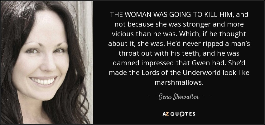 THE WOMAN WAS GOING TO KILL HIM, and not because she was stronger and more vicious than he was. Which, if he thought about it, she was. He'd never ripped a man's throat out with his teeth, and he was damned impressed that Gwen had. She'd made the Lords of the Underworld look like marshmallows. - Gena Showalter