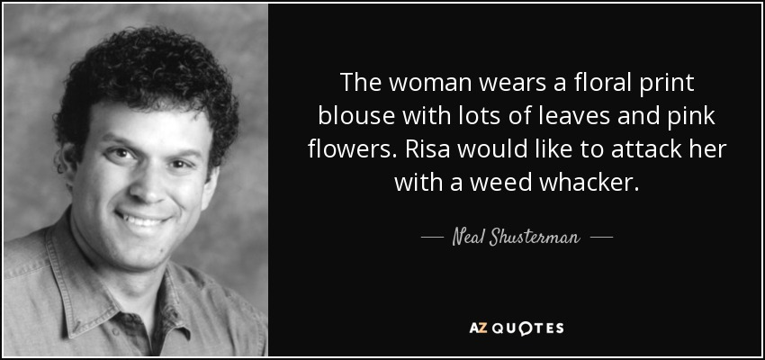 The woman wears a floral print blouse with lots of leaves and pink flowers. Risa would like to attack her with a weed whacker. - Neal Shusterman