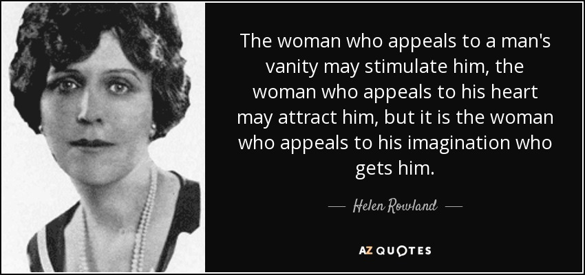 The woman who appeals to a man's vanity may stimulate him, the woman who appeals to his heart may attract him, but it is the woman who appeals to his imagination who gets him. - Helen Rowland