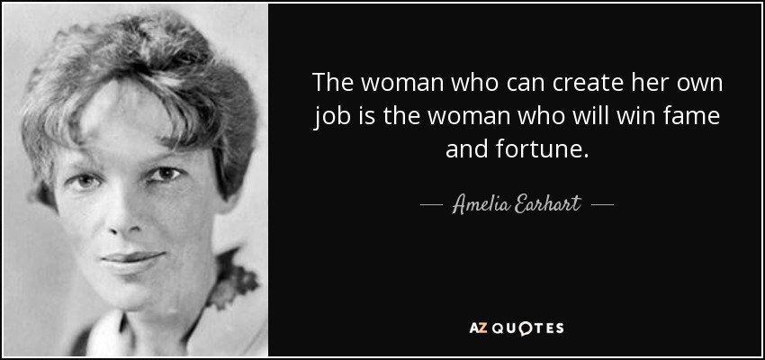 The woman who can create her own job is the woman who will win fame and fortune. - Amelia Earhart