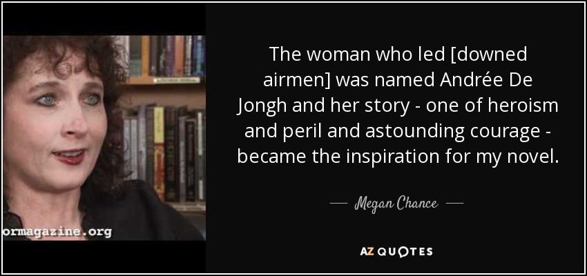 The woman who led [downed airmen] was named Andrée De Jongh and her story - one of heroism and peril and astounding courage - became the inspiration for my novel. - Megan Chance