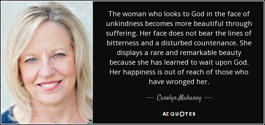 The woman who looks to God in the face of unkindness becomes more beautiful through suffering. Her face does not bear the lines of bitterness and a disturbed countenance. She displays a rare and remarkable beauty because she has learned to wait upon God. Her happiness is out of reach of those who have wronged her. - Carolyn Mahaney
