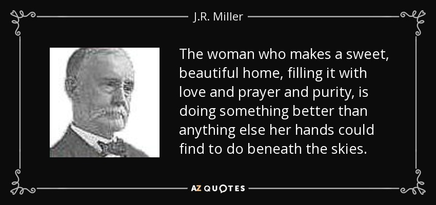 The woman who makes a sweet, beautiful home, filling it with love and prayer and purity, is doing something better than anything else her hands could find to do beneath the skies. - J.R. Miller