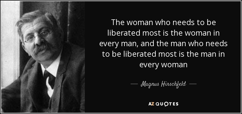 The woman who needs to be liberated most is the woman in every man, and the man who needs to be liberated most is the man in every woman - Magnus Hirschfeld