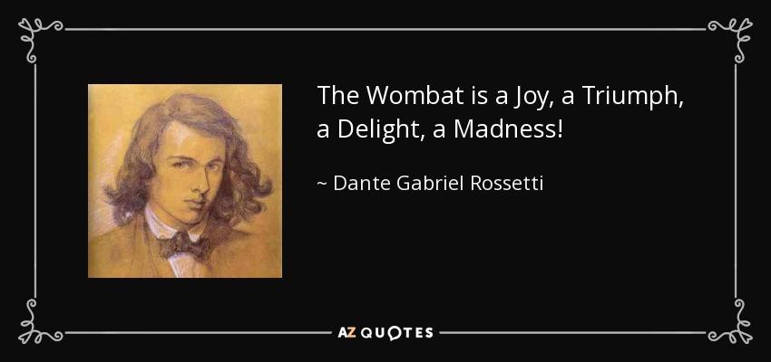 The Wombat is a Joy, a Triumph, a Delight, a Madness! - Dante Gabriel Rossetti