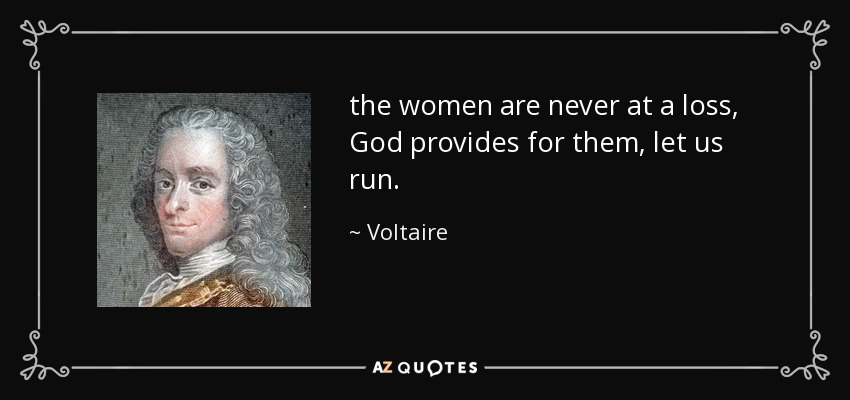 the women are never at a loss, God provides for them, let us run. - Voltaire