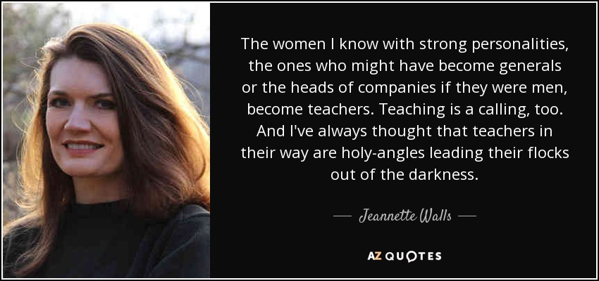The women I know with strong personalities, the ones who might have become generals or the heads of companies if they were men, become teachers. Teaching is a calling, too. And I've always thought that teachers in their way are holy--angles leading their flocks out of the darkness. - Jeannette Walls