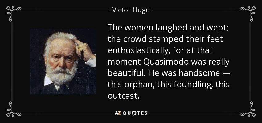 The women laughed and wept; the crowd stamped their feet enthusiastically, for at that moment Quasimodo was really beautiful. He was handsome — this orphan, this foundling, this outcast. - Victor Hugo