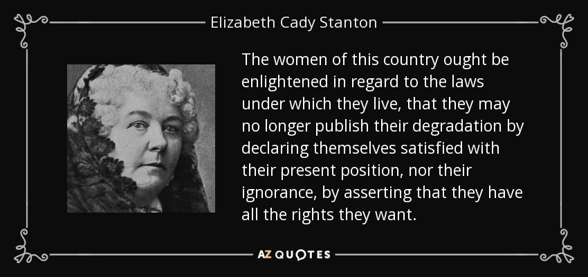 The women of this country ought be enlightened in regard to the laws under which they live, that they may no longer publish their degradation by declaring themselves satisfied with their present position, nor their ignorance, by asserting that they have all the rights they want. - Elizabeth Cady Stanton