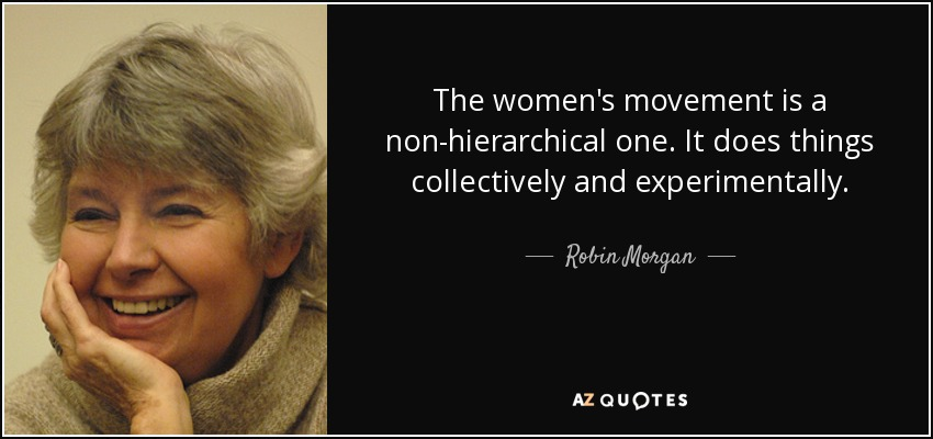 The women's movement is a non-hierarchical one. It does things collectively and experimentally. - Robin Morgan