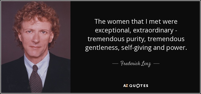 The women that I met were exceptional, extraordinary - tremendous purity, tremendous gentleness, self-giving and power. - Frederick Lenz