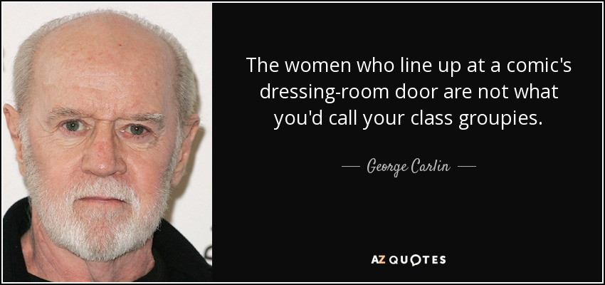 The women who line up at a comic's dressing-room door are not what you'd call your class groupies. - George Carlin