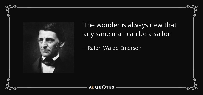 The wonder is always new that any sane man can be a sailor. - Ralph Waldo Emerson