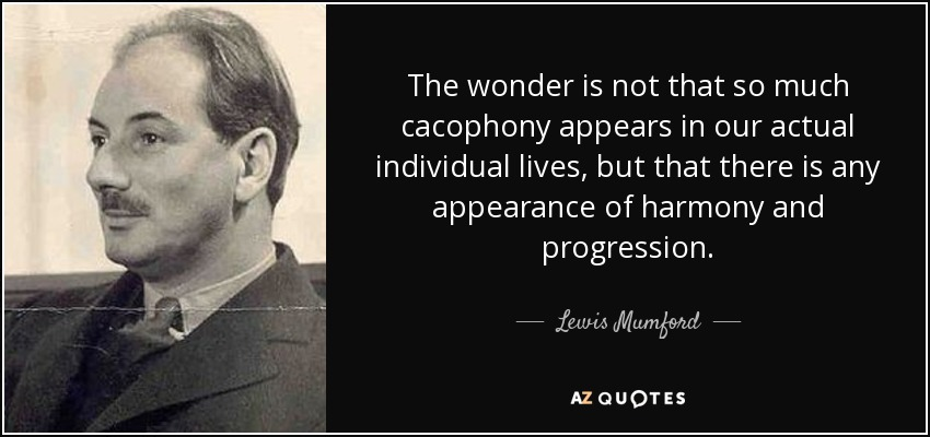 The wonder is not that so much cacophony appears in our actual individual lives, but that there is any appearance of harmony and progression. - Lewis Mumford