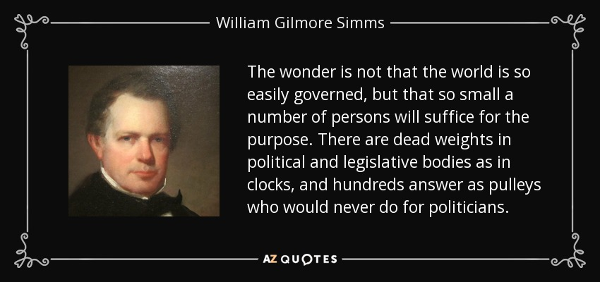 The wonder is not that the world is so easily governed, but that so small a number of persons will suffice for the purpose. There are dead weights in political and legislative bodies as in clocks, and hundreds answer as pulleys who would never do for politicians. - William Gilmore Simms