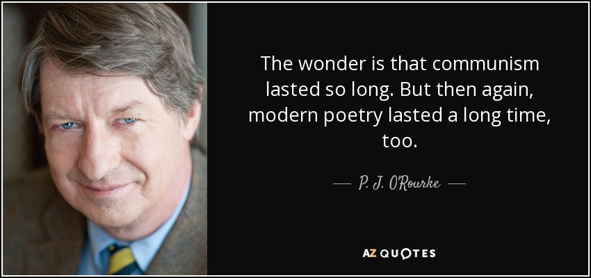 The wonder is that communism lasted so long. But then again, modern poetry lasted a long time, too. - P. J. O'Rourke