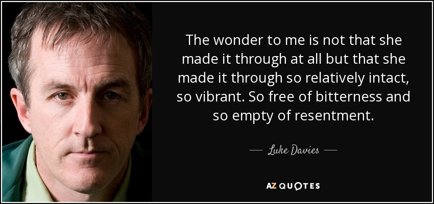 The wonder to me is not that she made it through at all but that she made it through so relatively intact, so vibrant. So free of bitterness and so empty of resentment. - Luke Davies