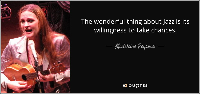 The wonderful thing about Jazz is its willingness to take chances. - Madeleine Peyroux