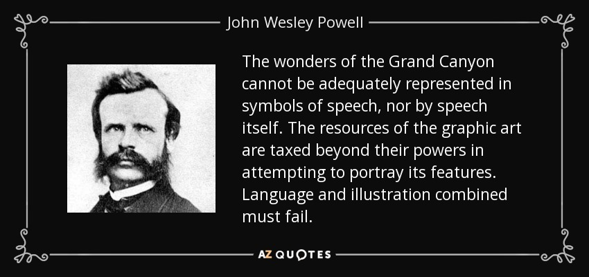 The wonders of the Grand Canyon cannot be adequately represented in symbols of speech, nor by speech itself. The resources of the graphic art are taxed beyond their powers in attempting to portray its features. Language and illustration combined must fail. - John Wesley Powell