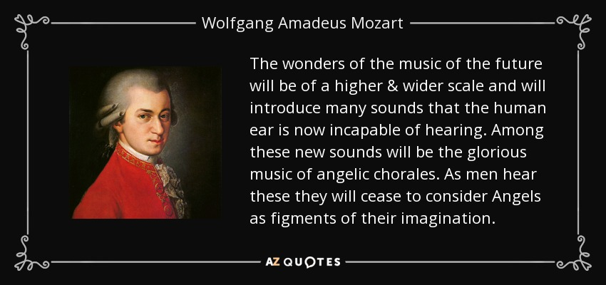 The wonders of the music of the future will be of a higher & wider scale and will introduce many sounds that the human ear is now incapable of hearing. Among these new sounds will be the glorious music of angelic chorales. As men hear these they will cease to consider Angels as figments of their imagination. - Wolfgang Amadeus Mozart