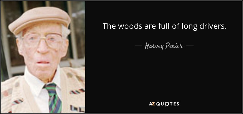 The woods are full of long drivers. - Harvey Penick