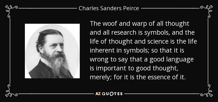 The woof and warp of all thought and all research is symbols, and the life of thought and science is the life inherent in symbols; so that it is wrong to say that a good language is important to good thought, merely; for it is the essence of it. - Charles Sanders Peirce