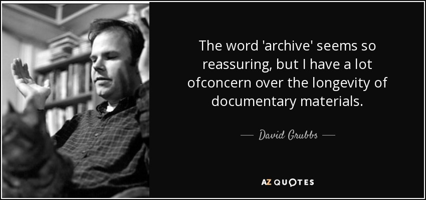 The word 'archive' seems so reassuring, but I have a lot ofconcern over the longevity of documentary materials. - David Grubbs