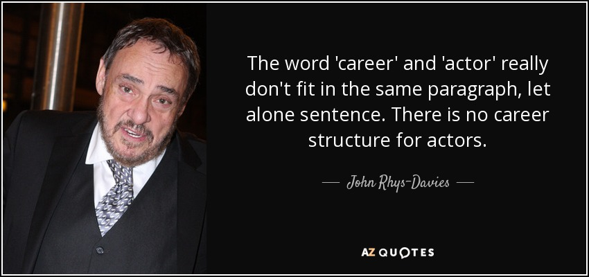 The word 'career' and 'actor' really don't fit in the same paragraph, let alone sentence. There is no career structure for actors. - John Rhys-Davies