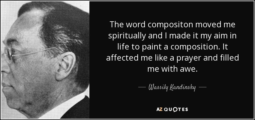 The word compositon moved me spiritually and I made it my aim in life to paint a composition. It affected me like a prayer and filled me with awe. - Wassily Kandinsky