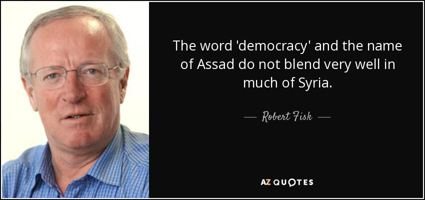 The word 'democracy' and the name of Assad do not blend very well in much of Syria. - Robert Fisk