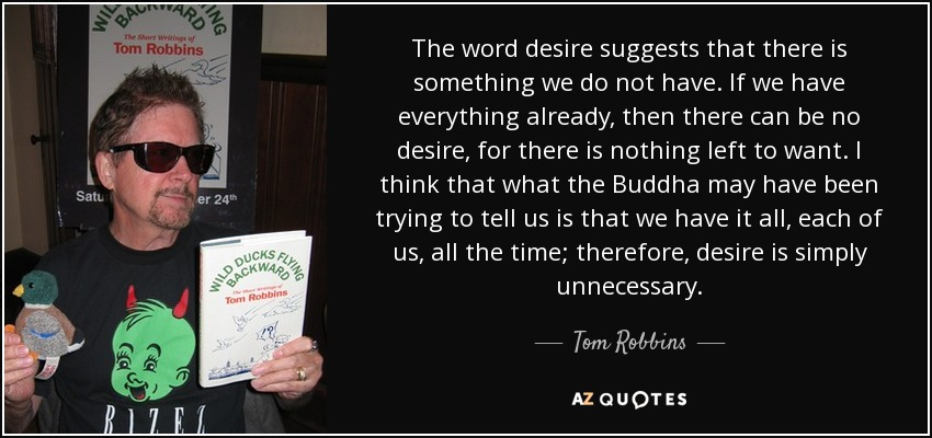 The word desire suggests that there is something we do not have. If we have everything already, then there can be no desire, for there is nothing left to want. I think that what the Buddha may have been trying to tell us is that we have it all, each of us, all the time; therefore, desire is simply unnecessary. - Tom Robbins