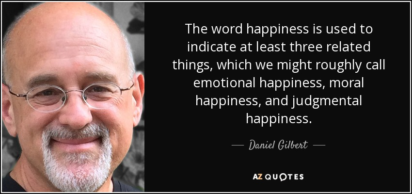 The word happiness is used to indicate at least three related things, which we might roughly call emotional happiness, moral happiness, and judgmental happiness. - Daniel Gilbert