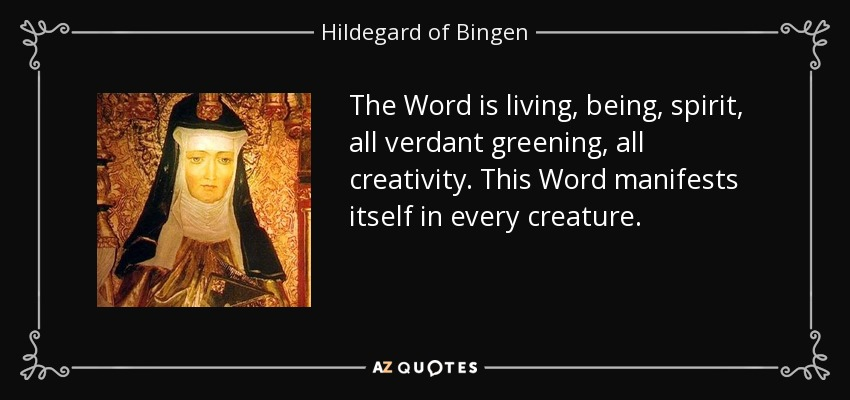 The Word is living, being, spirit, all verdant greening, all creativity. This Word manifests itself in every creature. - Hildegard of Bingen