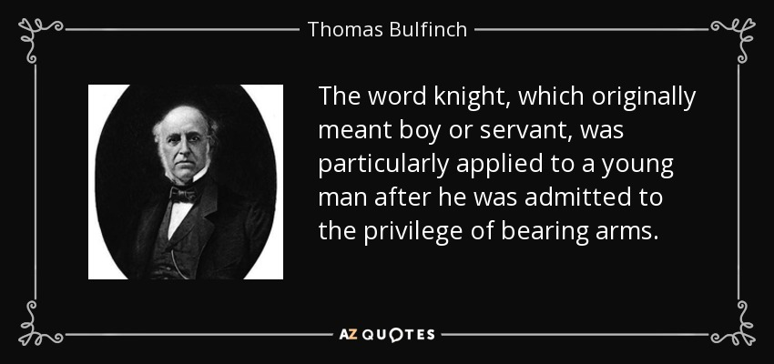 The word knight, which originally meant boy or servant, was particularly applied to a young man after he was admitted to the privilege of bearing arms. - Thomas Bulfinch