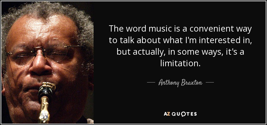 The word music is a convenient way to talk about what I'm interested in, but actually, in some ways, it's a limitation. - Anthony Braxton