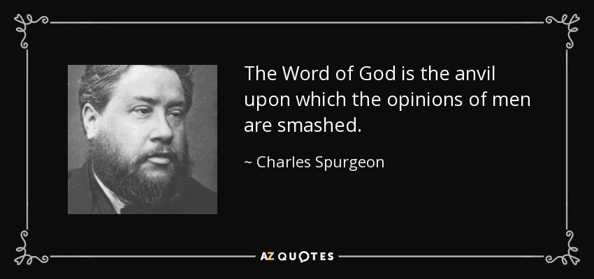 The Word of God is the anvil upon which the opinions of men are smashed. - Charles Spurgeon