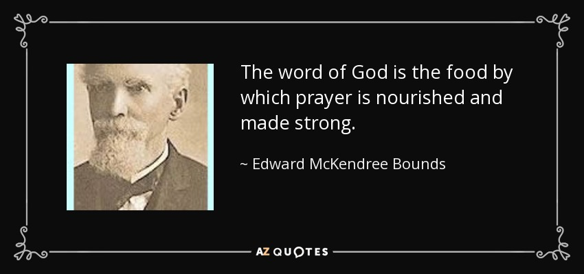 The word of God is the food by which prayer is nourished and made strong. - Edward McKendree Bounds