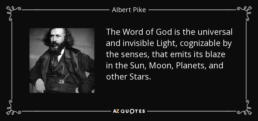 The Word of God is the universal and invisible Light, cognizable by the senses, that emits its blaze in the Sun, Moon, Planets, and other Stars. - Albert Pike