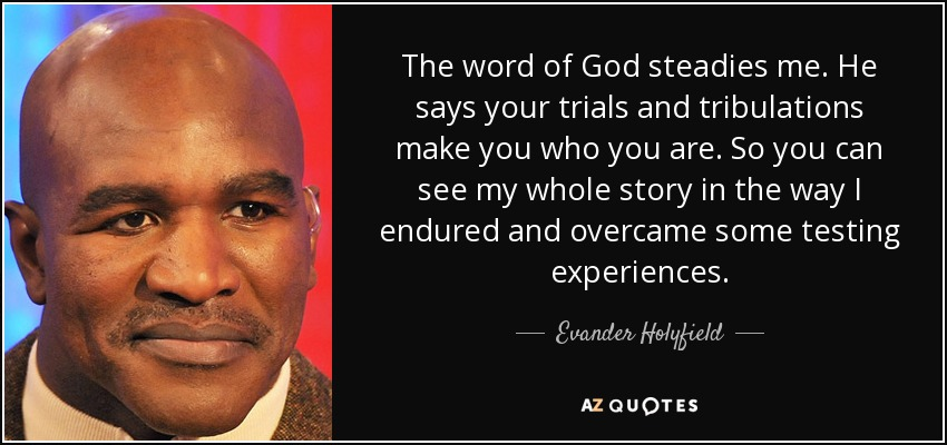 The word of God steadies me. He says your trials and tribulations make you who you are. So you can see my whole story in the way I endured and overcame some testing experiences. - Evander Holyfield