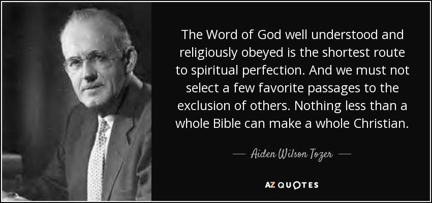The Word of God well understood and religiously obeyed is the shortest route to spiritual perfection. And we must not select a few favorite passages to the exclusion of others. Nothing less than a whole Bible can make a whole Christian. - Aiden Wilson Tozer