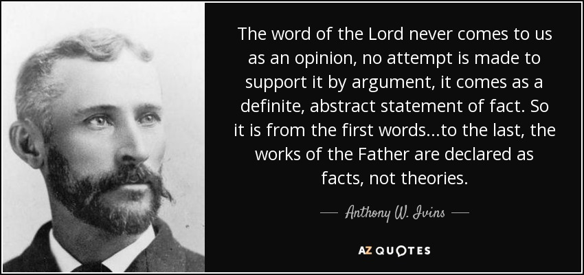 The word of the Lord never comes to us as an opinion, no attempt is made to support it by argument, it comes as a definite, abstract statement of fact. So it is from the first words...to the last, the works of the Father are declared as facts, not theories. - Anthony W. Ivins