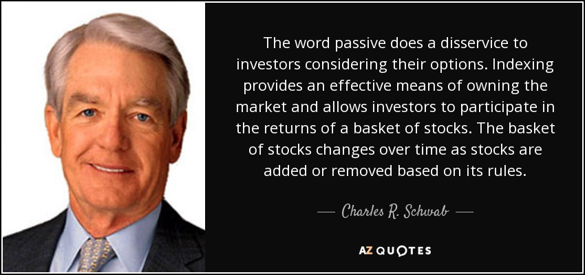 The word passive does a disservice to investors considering their options. Indexing provides an effective means of owning the market and allows investors to participate in the returns of a basket of stocks. The basket of stocks changes over time as stocks are added or removed based on its rules. - Charles R. Schwab