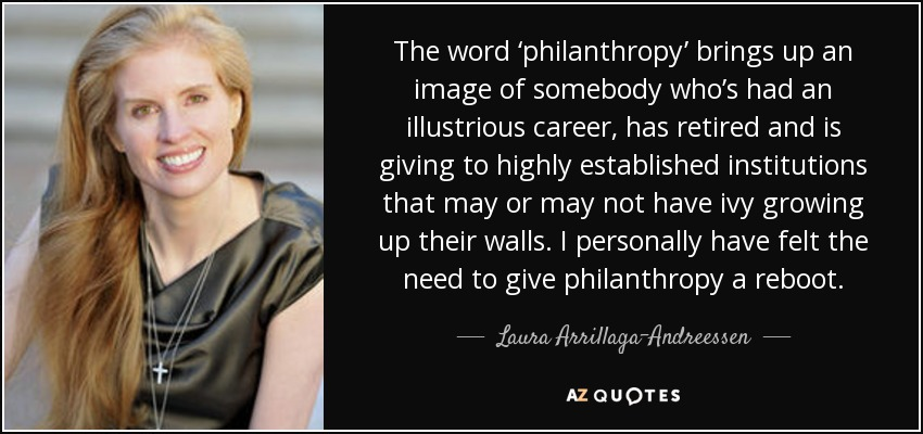 The word 'philanthropy' brings up an image of somebody who's had an illustrious career, has retired and is giving to highly established institutions that may or may not have ivy growing up their walls. I personally have felt the need to give philanthropy a reboot. - Laura Arrillaga-Andreessen