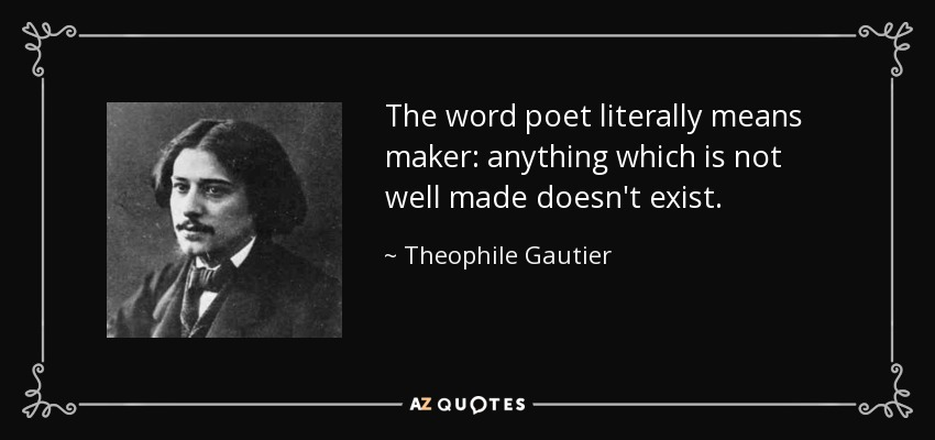 The word poet literally means maker: anything which is not well made doesn't exist. - Theophile Gautier