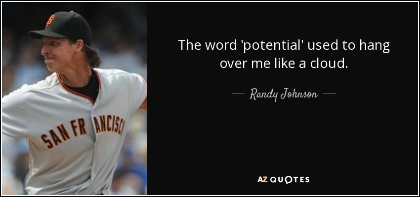 The word 'potential' used to hang over me like a cloud. - Randy Johnson