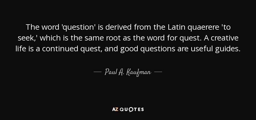 The word 'question' is derived from the Latin quaerere 'to seek,' which is the same root as the word for quest. A creative life is a continued quest, and good questions are useful guides. - Paul A. Kaufman