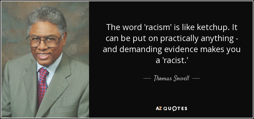The word 'racism' is like ketchup. It can be put on practically anything - and demanding evidence makes you a 'racist.' - Thomas Sowell